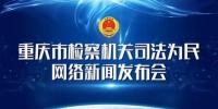 「首场新闻发布会」重庆市检察机关2017年司法为民十大亮点 - 检察