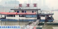 """今年重庆轮渡开通80周年,代表建议打造""""水上公交""""  恢复15条轮渡航线 - 重庆晨网"""